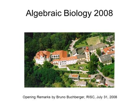 Algebraic Biology 2008 Opening Remarks by Bruno Buchberger, RISC, July 31, 2008.