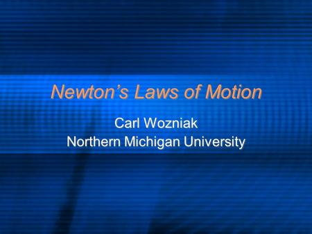 Newton's Laws of Motion Carl Wozniak Northern Michigan University Carl Wozniak Northern Michigan University.