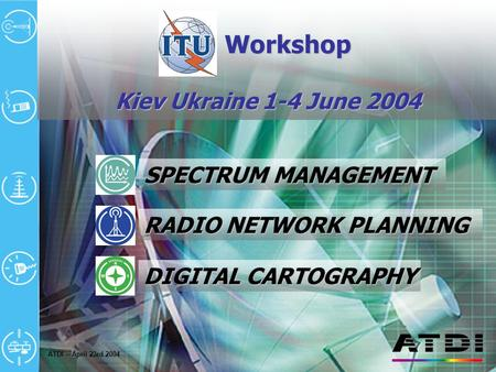 ATDI – April 23rd 2004 RADIO NETWORK PLANNING SPECTRUM MANAGEMENT DIGITAL CARTOGRAPHY Workshop Workshop Kiev Ukraine 1-4 June 2004.