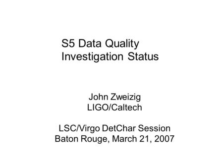 S5 Data Quality Investigation Status John Zweizig LIGO/Caltech LSC/Virgo DetChar Session Baton Rouge, March 21, 2007.