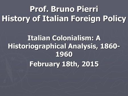 Prof. Bruno Pierri History of Italian Foreign Policy Italian Colonialism: A Historiographical Analysis, 1860- 1960 February 18th, 2015.