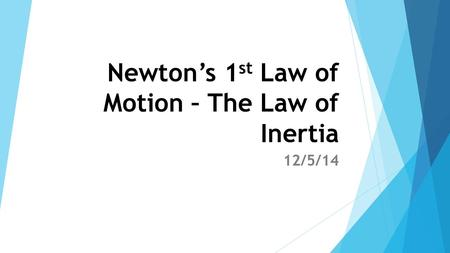 Newton's 1 st Law of Motion – The Law of Inertia 12/5/14.