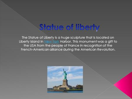 The Statue of Liberty is a huge sculpture that is located on Liberty Island in New York Harbor. This monument was a gift to the USA from the people of.