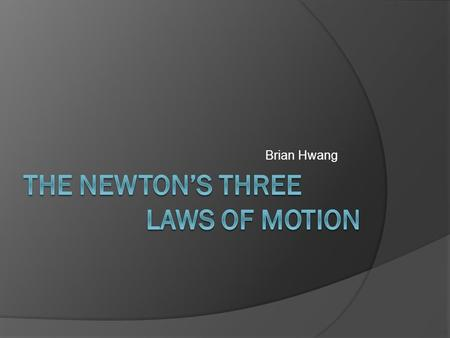 Brian Hwang. Newton's Three Laws of Motion  The laws explain the relationship between the net force on a body and its motion.  The three laws were presented.