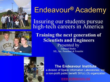 Endeavour ® Academy Insuring our students pursue high-tech careers in America Training the next generation of Scientists and Engineers Presented by Edmund.