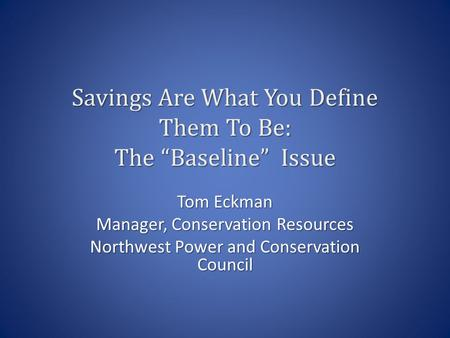 "Savings Are What You Define Them To Be: The ""Baseline"" Issue Tom Eckman Manager, Conservation Resources Northwest Power and Conservation Council."