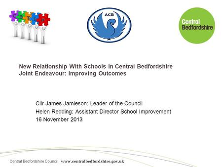 Central Bedfordshire Council www.centralbedfordshire.gov.uk New Relationship With Schools in Central Bedfordshire Joint Endeavour: Improving Outcomes Cllr.