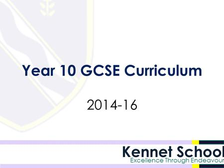 Kennet School Excellence Through Endeavour Year 10 GCSE Curriculum 2014-16.