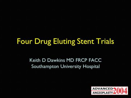 Four Drug Eluting Stent Trials Keith D Dawkins MD FRCP FACC Southampton University Hospital Keith D Dawkins MD FRCP FACC Southampton University Hospital.