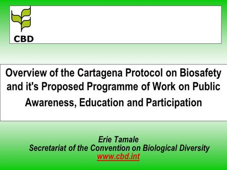 Overview of the Cartagena Protocol on Biosafety and it's Proposed Programme of Work on Public Awareness, Education and Participation Erie Tamale Secretariat.
