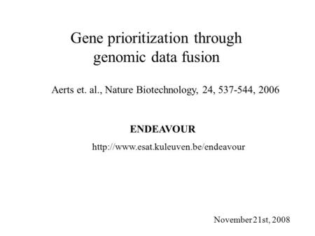 Gene prioritization through genomic data fusion Aerts et. al., Nature Biotechnology, 24, 537-544, 2006 November 21st, 2008 ENDEAVOUR