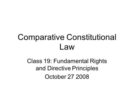 Comparative Constitutional Law Class 19: Fundamental Rights and Directive Principles October 27 2008.
