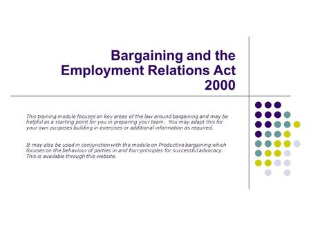 Bargaining and the Employment Relations Act 2000 This training module focuses on key areas of the law around bargaining and may be helpful as a starting.