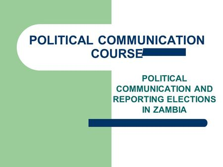 POLITICAL COMMUNICATION AND REPORTING ELECTIONS IN ZAMBIA POLITICAL COMMUNICATION COURSE.