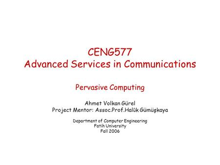 CENG577 Advanced Services in Communications Pervasive Computing Ahmet Volkan Gürel Project Mentor: Assoc.Prof.Hal û k Gümüşkaya Department of Computer.