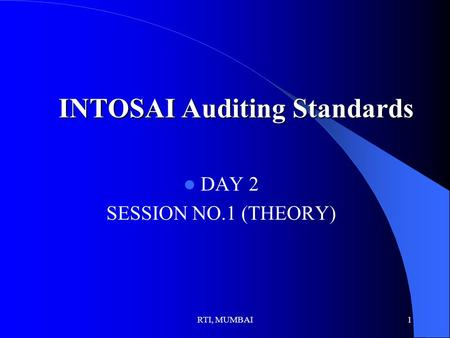 RTI, MUMBAI1 INTOSAI Auditing Standards DAY 2 SESSION NO.1 (THEORY)