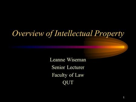 1 Overview of Intellectual Property Leanne Wiseman Senior Lecturer Faculty of Law QUT.