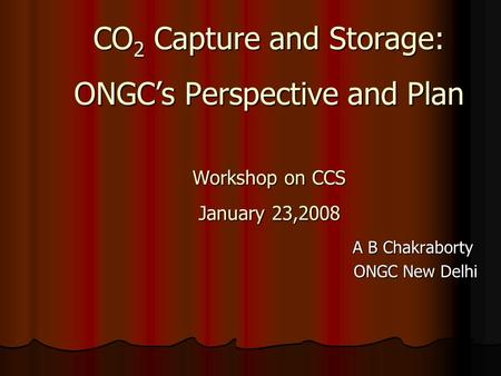 CO 2 Capture and Storage: ONGC's Perspective and Plan Workshop on CCS January 23,2008 CO 2 Capture and Storage: ONGC's Perspective and Plan Workshop on.