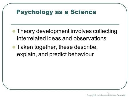 Copyright © 2005 Pearson Education Canada Inc. 1 Psychology as a Science Theory development involves collecting interrelated ideas and observations Taken.