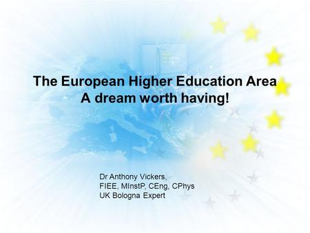 The European Higher Education Area A dream worth having! Dr Anthony Vickers, FIEE, MInstP, CEng, CPhys UK Bologna Expert.