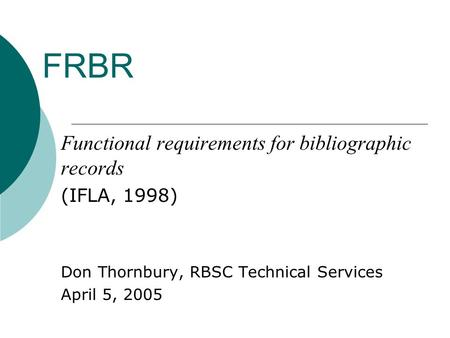 FRBR Functional requirements for bibliographic records (IFLA, 1998) Don Thornbury, RBSC Technical Services April 5, 2005.