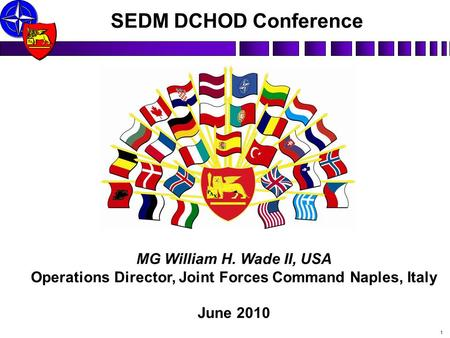P X A MG William H. Wade II, USA Operations Director, Joint Forces Command Naples, Italy June 2010 SEDM DCHOD Conference 1.