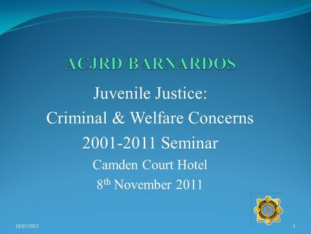 Juvenile Justice: Criminal & Welfare Concerns 2001-2011 Seminar Camden Court Hotel 8 th November 2011 18/05/20151.