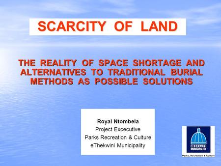 SCARCITY OF LAND THE REALITY OF SPACE SHORTAGE AND ALTERNATIVES TO TRADITIONAL BURIAL METHODS AS POSSIBLE SOLUTIONS Royal Ntombela Project Excecutive Parks.