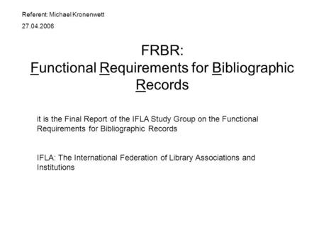 FRBR: Functional Requirements for Bibliographic Records it is the Final Report of the IFLA Study Group on the Functional Requirements for Bibliographic.