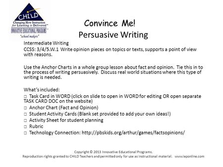 Convince Me! Persuasive Writing Intermediate Writing CCSS: 3/4/5.W.1 Write opinion pieces on topics or texts, supports a point of view with reasons. Use.