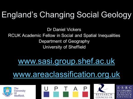 England's Changing Social Geology Dr Daniel Vickers RCUK Academic Fellow in Social and Spatial Inequalities Department of Geography University of Sheffield.