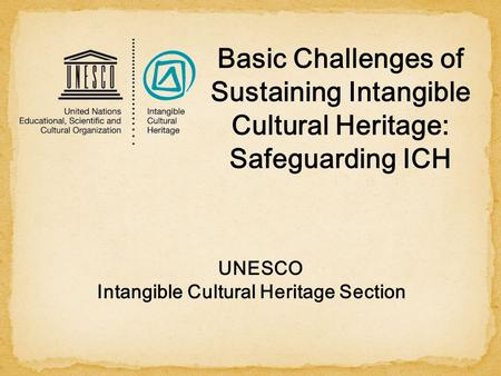 UNESCO Intangible Cultural Heritage Section Basic Challenges of Sustaining Intangible Cultural Heritage: Safeguarding ICH.