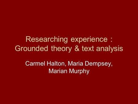 Researching experience : Grounded theory & text analysis Carmel Halton, Maria Dempsey, Marian Murphy.