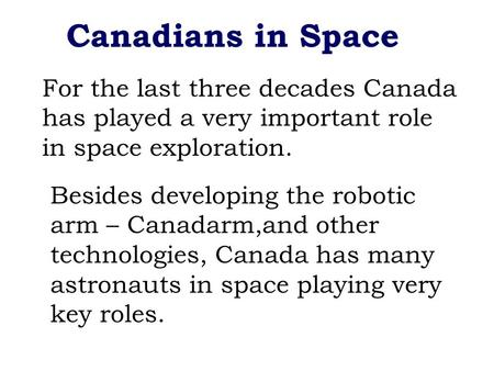 Canadians in Space For the last three decades Canada has played a very important role in space exploration. Besides developing the robotic arm – Canadarm,and.