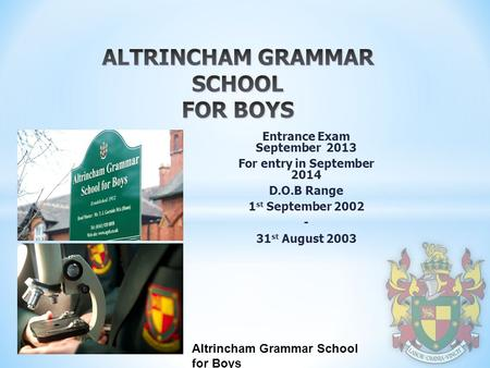 Altrincham Grammar School for Boys Entrance Exam September 2013 For entry in September 2014 D.O.B Range 1 st September 2002 - 31 st August 2003.