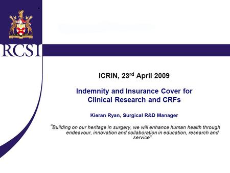 "ICRIN, 23 rd April 2009 Indemnity and Insurance Cover for Clinical Research and CRFs Kieran Ryan, Surgical R&D Manager "" Building on our heritage in surgery,"
