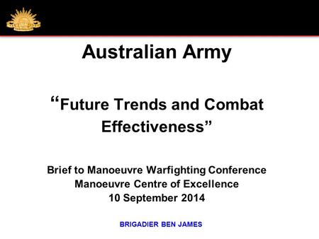 "Australian Army "" Future Trends and Combat Effectiveness"" Brief to Manoeuvre Warfighting Conference Manoeuvre Centre of Excellence 10 September 2014 BRIGADIER."