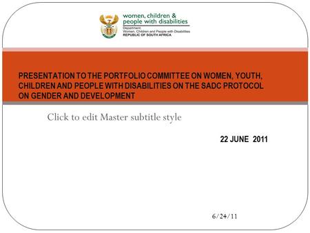 Click to edit Master subtitle style 6/24/11 22 JUNE 2011 PRESENTATION TO THE PORTFOLIO COMMITTEE ON WOMEN, YOUTH, CHILDREN AND PEOPLE WITH DISABILITIES.