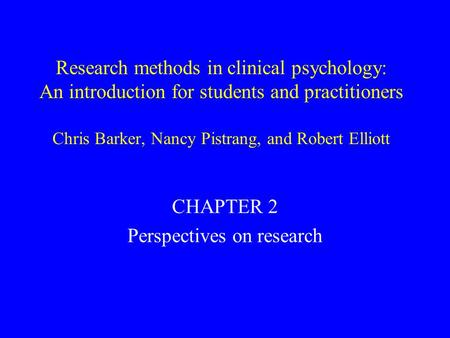Research methods in clinical psychology: An introduction for students and practitioners Chris Barker, Nancy Pistrang, and Robert Elliott CHAPTER 2 Perspectives.