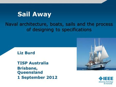 Sail Away Liz Burd TISP Australia Brisbane, Queensland 1 September 2012 Naval architecture, boats, sails and the process of designing to specifications.