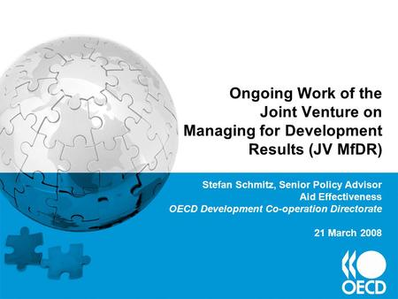 Ongoing Work of the Joint Venture on Managing for Development Results (JV MfDR) Stefan Schmitz, Senior Policy Advisor Aid Effectiveness OECD Development.