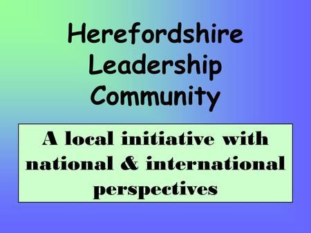 Herefordshire Leadership Community A local initiative with national & international perspectives.