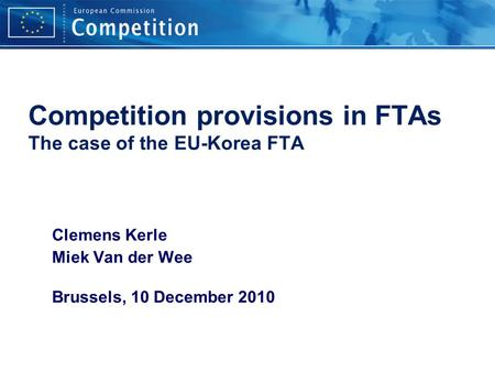 Competition provisions in FTAs The case of the EU-Korea FTA Clemens Kerle Miek Van der Wee Brussels, 10 December 2010.