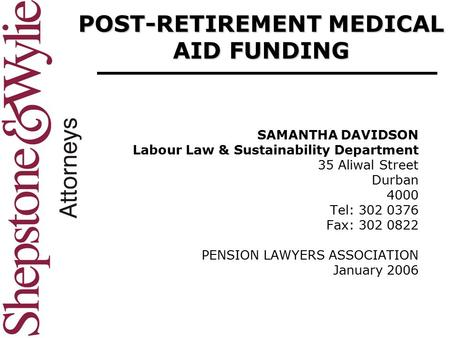 POST-RETIREMENT MEDICAL AID FUNDING SAMANTHA DAVIDSON Labour Law & Sustainability Department 35 Aliwal Street Durban 4000 Tel: 302 0376 Fax: 302 0822 PENSION.