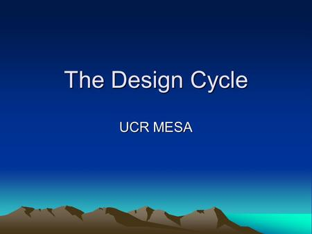 The Design Cycle UCR MESA. Technology is … ...the know-how and creative processes that may assist people to utilize tools, resources and systems to solve.