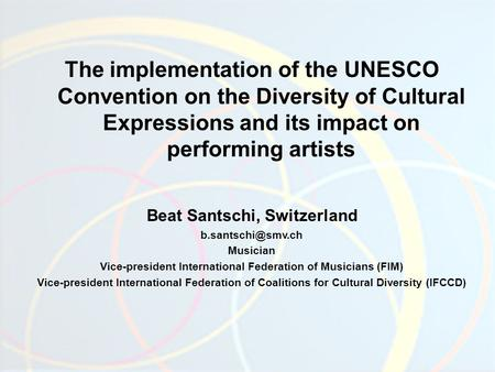 The implementation of the UNESCO Convention on the Diversity of Cultural Expressions and its impact on performing artists Beat Santschi, Switzerland
