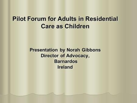 Pilot Forum for Adults in Residential Care as Children Presentation by Norah Gibbons Director of Advocacy, Barnardos Ireland.