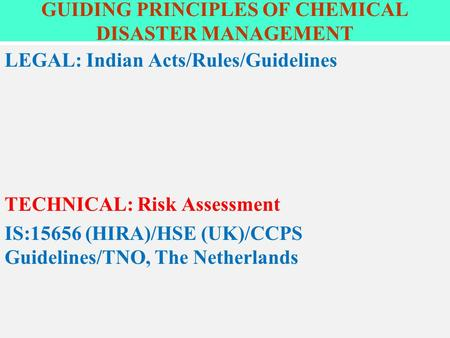 GUIDING PRINCIPLES OF CHEMICAL DISASTER MANAGEMENT LEGAL: Indian Acts/Rules/Guidelines TECHNICAL: Risk Assessment IS:15656 (HIRA)/HSE (UK)/CCPS Guidelines/TNO,