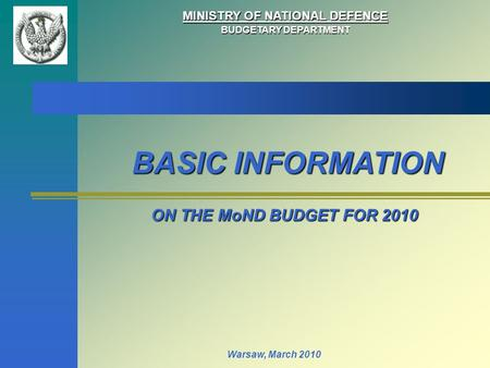 MINISTRY OF NATIONAL DEFENCE BUDGETARY DEPARTMENT ON THE MoND BUDGET FOR 2010 Warsaw, March 2010 BASIC INFORMATION.