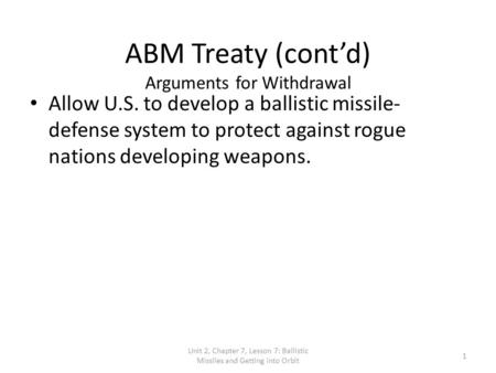 Unit 2, Chapter 7, Lesson 7: Ballistic Missiles and Getting into Orbit 1 ABM Treaty (cont'd) Arguments for Withdrawal Allow U.S. to develop a ballistic.